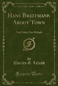 Hans Breitmann about Town: And Other New Ballads (Classic Reprint)