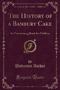 The History of a Banbury Cake: An Entertaining Book for Children (Classic Reprint)