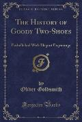 The History of Goody Two-Shoes: Embellished with Elegant Engravings (Classic Reprint)