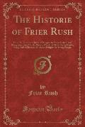 The Historie of Frier Rush: How He Came to a House of Religion to Seeke Service, and Being Entertained by the Priour, Was First Made Under Cooke;