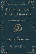 The History of Little Charles: And His Friend Frank Wilful (Classic Reprint)