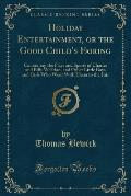 Holiday Entertainment, or the Good Child's Fairing: Containing the Plays and Sports of Charles and Billy Welldon, and Other Little Boys and Girls Who
