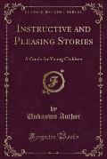 Instructive and Pleasing Stories: A Guide for Young Children (Classic Reprint)