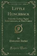 Little Hunchback: From the Arabian Nights Entertainments, in Three Cantos (Classic Reprint)
