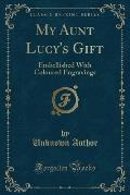 My Aunt Lucy's Gift: Embellished with Coloured Engravings (Classic Reprint)
