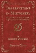 Observations in Midwifery: As Also the Country Midwifes Opusculum or Vade Mecum (Classic Reprint)