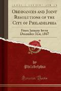 Ordinances and Joint Resolutions of the City of Philadelphia: From January 1st to December 31st, 1867 (Classic Reprint)