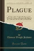 Plague: Its Cause and the Manner of Its Extension Its Menace Its Control and Suppression Its Diagnosis and Treatment; With Bac
