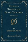 Pleasing Stories for Good Children: With Pictures (Classic Reprint)