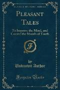 Pleasant Tales: To Improve the Mind, and Correct the Morals of Youth (Classic Reprint)