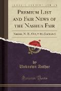 Premium List and Fair News of the Nashua Fair: Nashua, N. H., Oct, 9-14, (Inclusive) (Classic Reprint)