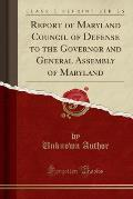 Report of Maryland Council of Defense to the Governor and General Assembly of Maryland (Classic Reprint)