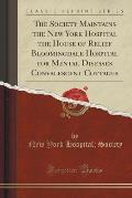 The Society Maintains the New York Hospital the House of Relief Bloomingdale Hospital for Mental Diseases Convalescent Cottages (Classic Reprint)