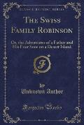 The Swiss Family Robinson: Or, the Adventures of a Father and His Four Sons on a Desert Island (Classic Reprint)