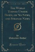 The World Turned Upside Down, or No News, and Strange News (Classic Reprint)