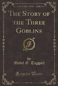 The Story of the Three Goblins (Classic Reprint)