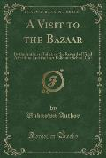 A Visit to the Bazaar: By the Author of Juliet, or the Reward of Filial Affection; And the Port Folio of a School Girl (Classic Reprint)