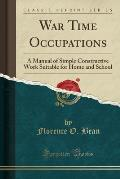 War Time Occupations: A Manual of Simple Constructive Work Suitable for Home and School (Classic Reprint)