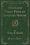 Grain and Chaff from an English Manor (Classic Reprint)