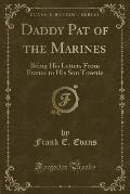 Daddy Pat of the Marines: Being His Letters from France to His Son Townie (Classic Reprint)