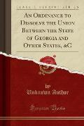 An Ordinance to Dissolve the Union Between the State of Georgia and Other States, &C (Classic Reprint)