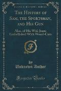 The History of Sam, the Sportsman, and His Gun: Also, of His Wife Joan; Embellished with Wood-Cuts (Classic Reprint)