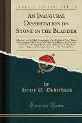 An  Inaugural Dissertation on Stone in the Bladder: Submitted to the Public Examination of the Faculty of Physic Under the Authority of the Trustees o