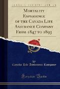 Mortality Experience of the Canada Life Assurance Company from 1847 to 1893 (Classic Reprint)