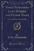 Three Northern Love Stories and Other Tales: Translated from the Icelandic (Classic Reprint)