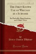 The First Known Use of Whitney as a Surname: Its Probable Signification, and Other Data (Classic Reprint)
