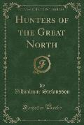 Hunters of the Great North (Classic Reprint)