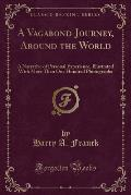 A Vagabond Journey, Around the World: A Narrative of Personal Experience, Illustrated with More Than One Hundred Photographs (Classic Reprint)