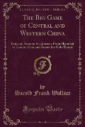 The Big Game of Central and Western China: Being an Account of a Journey from Shanghai to London Overland Across the Gobi Desert (Classic Reprint)