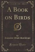 A Book on Birds (Classic Reprint)