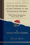List of the Animals in the Gardens of the Zoological Society: With Notices Respecting Them; May, 1837 (Classic Reprint)