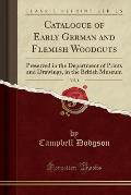 Catalogue of Early German and Flemish Woodcuts, Vol. 1: Preserved in the Department of Prints and Drawings, in the British Museum (Classic Reprint)