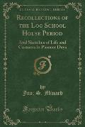 Recollections of the Log School House Period: And Sketches of Life and Customs in Pioneer Days (Classic Reprint)