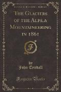 The Glaciers of the Alps,& Mountaineering in 1861 (Classic Reprint)