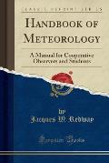Handbook of Meteorology: A Manual for Cooperative Observers and Students (Classic Reprint)
