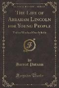 The Life of Abraham Lincoln for Young People: Told in Words of One Syllable (Classic Reprint)