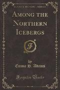 Among the Northern Icebergs (Classic Reprint)