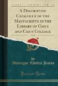 A Descriptive Catalogue of the Manuscripts in the Library of Caius and Caius College, Vol. 1 (Classic Reprint)