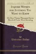 Inquire Within for Anything You Want to Know: Or Over Theree Thousand Seven Hundred Facts, Wort Knowing (Classic Reprint)