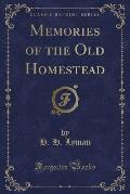 Memories of the Old Homestead (Classic Reprint)