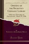 Opening of the Bechstein Germanic Library: Addresses, University of Pennsylvania, March 21, 1896 (Classic Reprint)