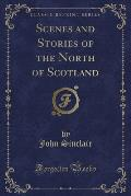 Scenes and Stories of the North of Scotland (Classic Reprint)