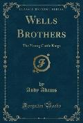 Wells Brothers: The Young Cattle Kings (Classic Reprint)