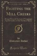 Fighting the Mill Creeks: Being a Personal Account of Campaigns Against Indians of the Northern Sierras (Classic Reprint)
