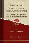 Report of the Commissioners to Ascertain and Settle: The Boundary Line Between the States of New York and Connecticut (Classic Reprint)