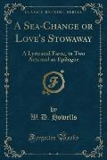 A Sea-Change or Love's Stowaway: A Lyricated Farce, in Two Acts and an Epilogue (Classic Reprint)